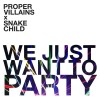 Proper Villains & Snake Child – We Just Want To Party